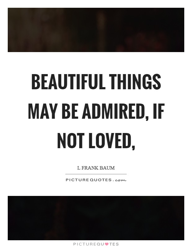 Beautiful things may be admired, if not loved, Picture Quote #1