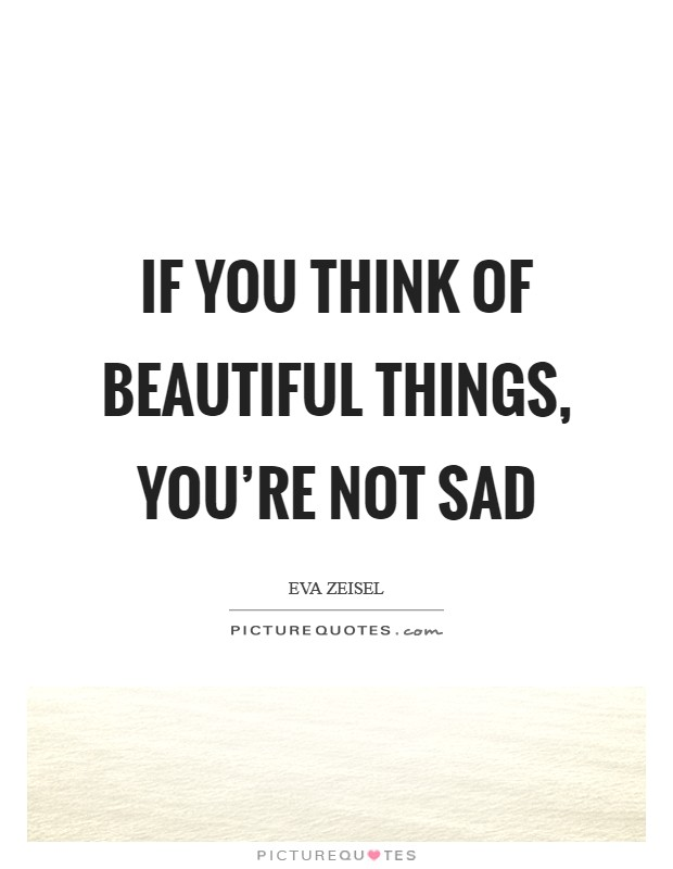 If you think of beautiful things, you're not sad Picture Quote #1