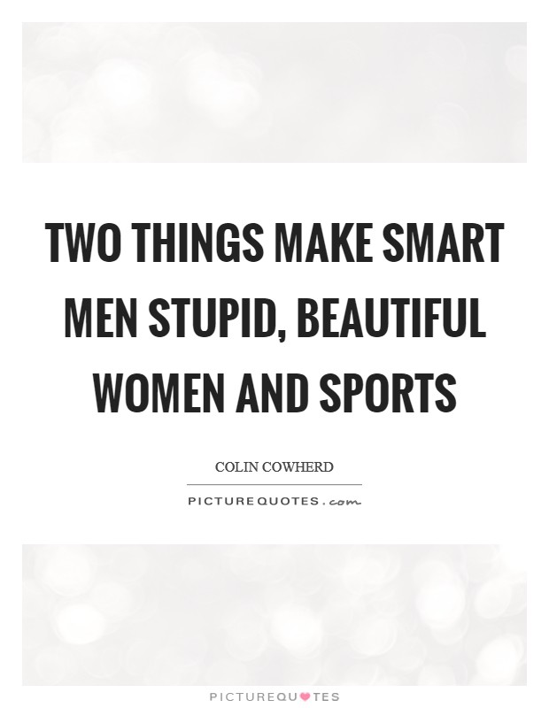 Two things make smart men stupid, beautiful women and sports Picture Quote #1