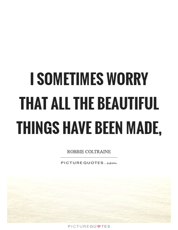 I sometimes worry that all the beautiful things have been made, Picture Quote #1