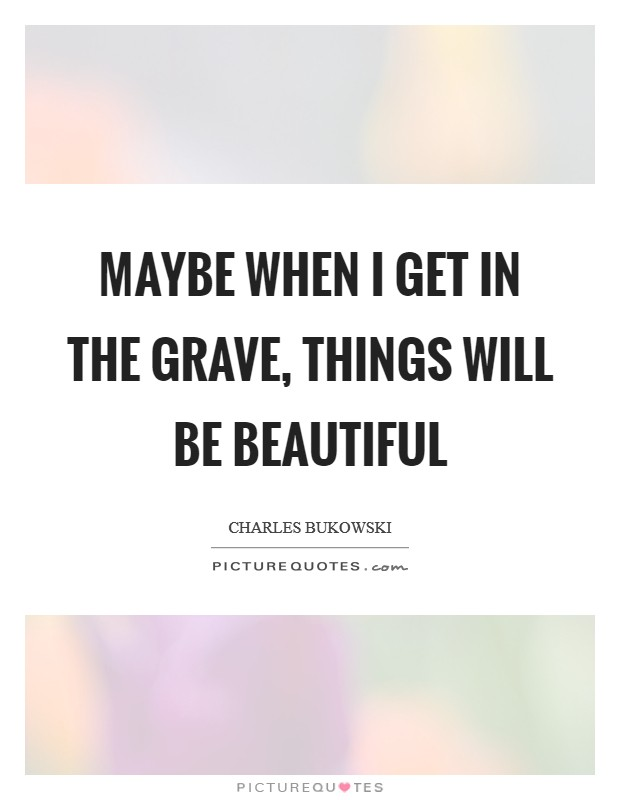 Maybe when I get in the grave, things will be beautiful Picture Quote #1