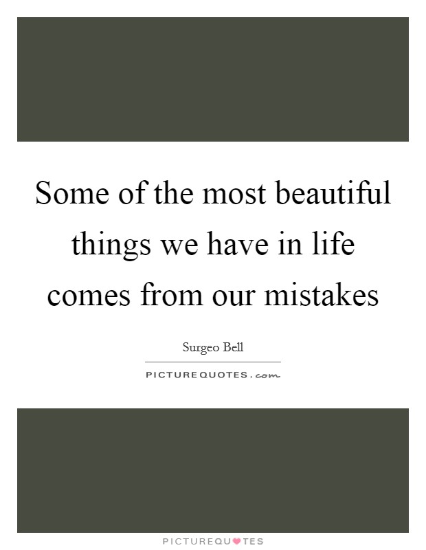 Some of the most beautiful things we have in life comes from our mistakes Picture Quote #1
