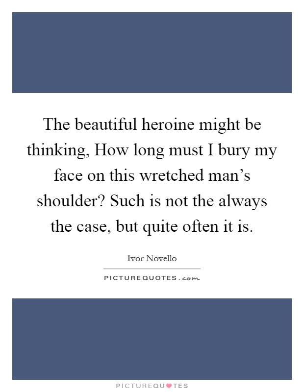 The beautiful heroine might be thinking, How long must I bury my face on this wretched man's shoulder? Such is not the always the case, but quite often it is Picture Quote #1