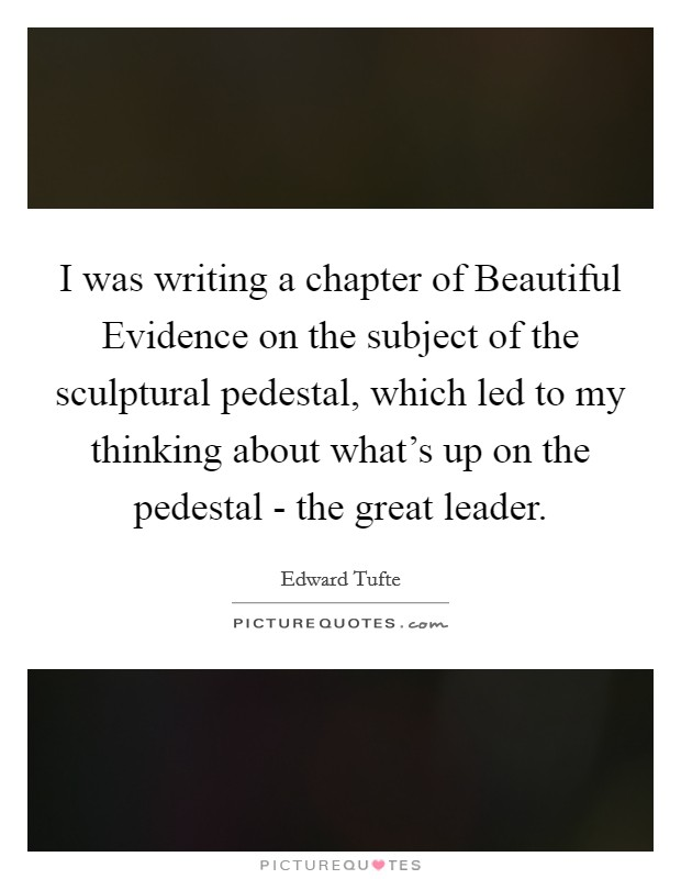 I was writing a chapter of Beautiful Evidence on the subject of the sculptural pedestal, which led to my thinking about what's up on the pedestal - the great leader Picture Quote #1