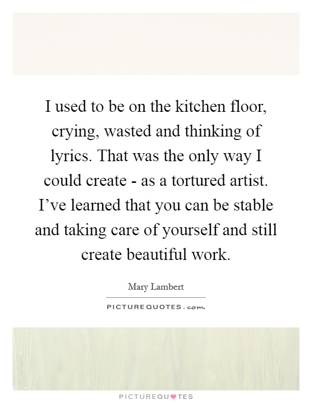 I used to be on the kitchen floor, crying, wasted and thinking of lyrics. That was the only way I could create - as a tortured artist. I've learned that you can be stable and taking care of yourself and still create beautiful work Picture Quote #1