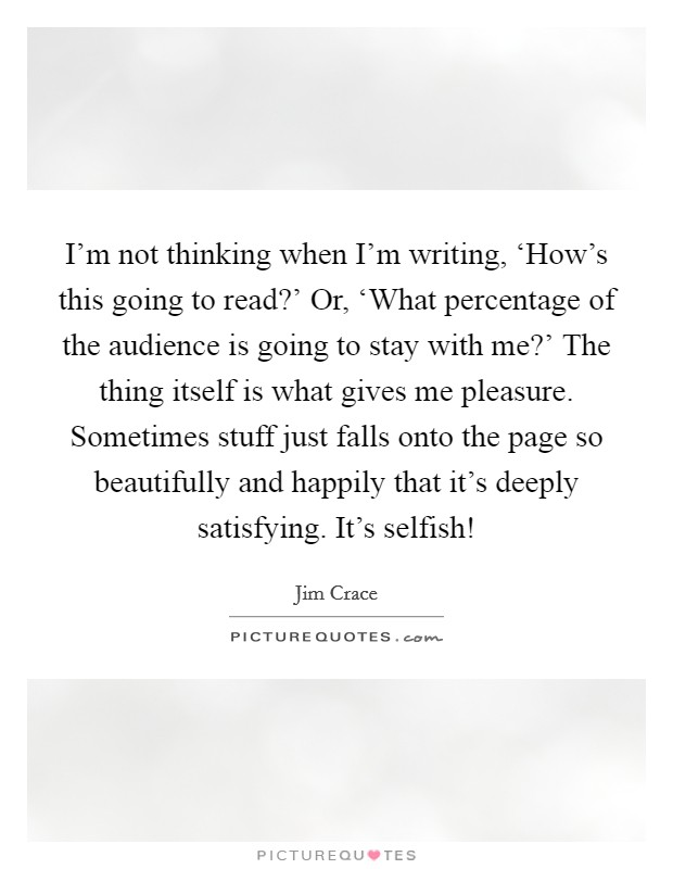 I'm not thinking when I'm writing, 'How's this going to read?' Or, 'What percentage of the audience is going to stay with me?' The thing itself is what gives me pleasure. Sometimes stuff just falls onto the page so beautifully and happily that it's deeply satisfying. It's selfish! Picture Quote #1