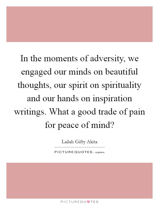 In the moments of adversity, we engaged our minds on beautiful thoughts, our spirit on spirituality and our hands on inspiration writings. What a good trade of pain for peace of mind? Picture Quote #1