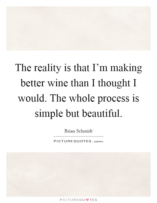 The reality is that I'm making better wine than I thought I would. The whole process is simple but beautiful Picture Quote #1