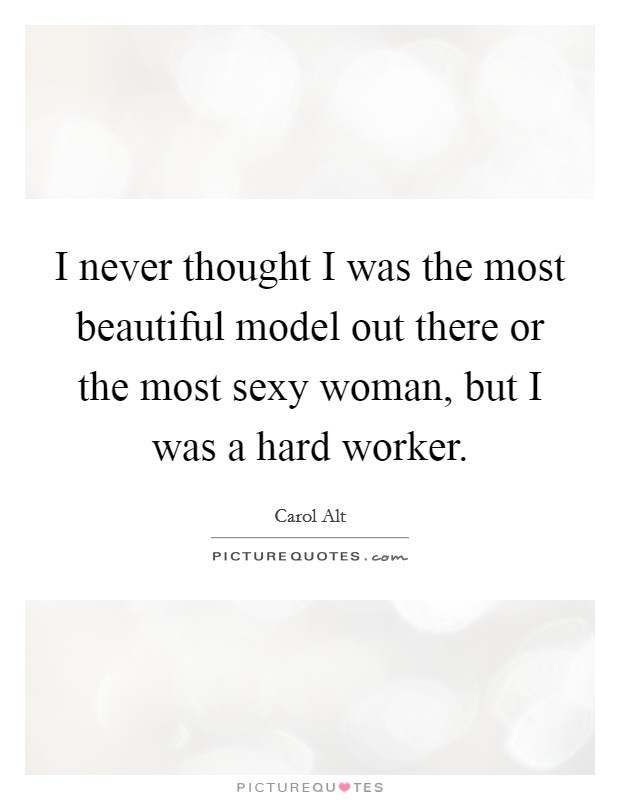 I never thought I was the most beautiful model out there or the most sexy woman, but I was a hard worker Picture Quote #1
