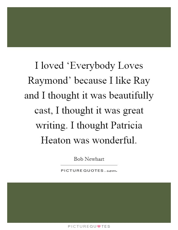 I loved 'Everybody Loves Raymond' because I like Ray and I thought it was beautifully cast, I thought it was great writing. I thought Patricia Heaton was wonderful Picture Quote #1