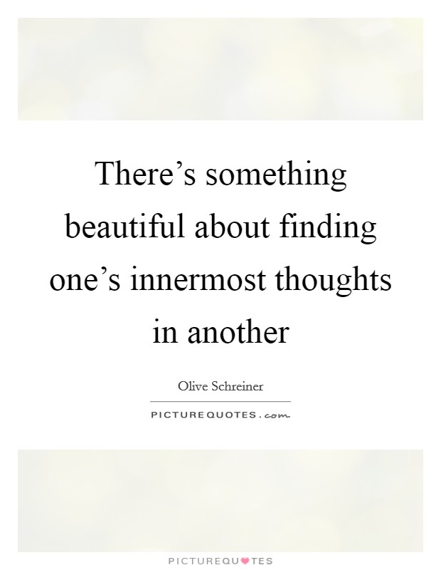 There's something beautiful about finding one's innermost thoughts in another Picture Quote #1