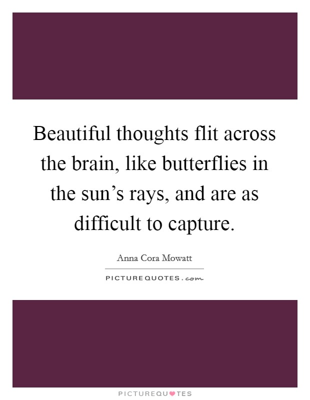 Beautiful thoughts flit across the brain, like butterflies in the sun's rays, and are as difficult to capture Picture Quote #1