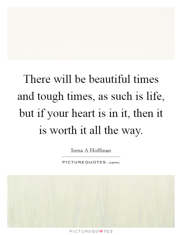 There will be beautiful times and tough times, as such is life, but if your heart is in it, then it is worth it all the way Picture Quote #1