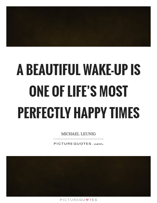 A beautiful wake-up is one of life's most perfectly happy times Picture Quote #1