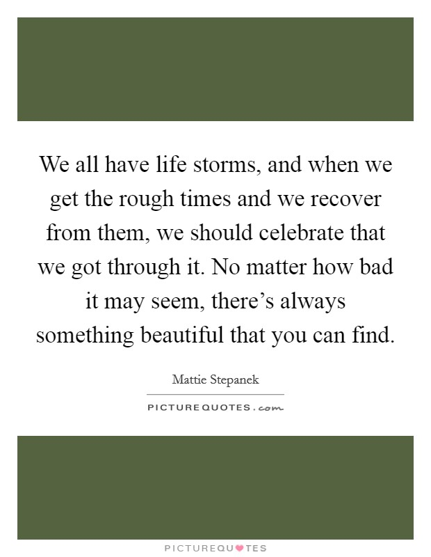 We all have life storms, and when we get the rough times and we recover from them, we should celebrate that we got through it. No matter how bad it may seem, there's always something beautiful that you can find Picture Quote #1
