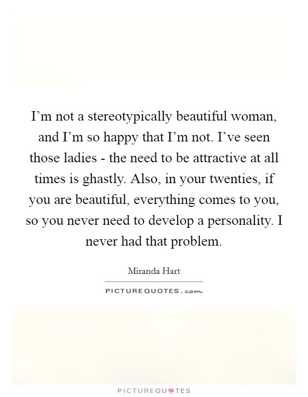 I'm not a stereotypically beautiful woman, and I'm so happy that I'm not. I've seen those ladies - the need to be attractive at all times is ghastly. Also, in your twenties, if you are beautiful, everything comes to you, so you never need to develop a personality. I never had that problem Picture Quote #1