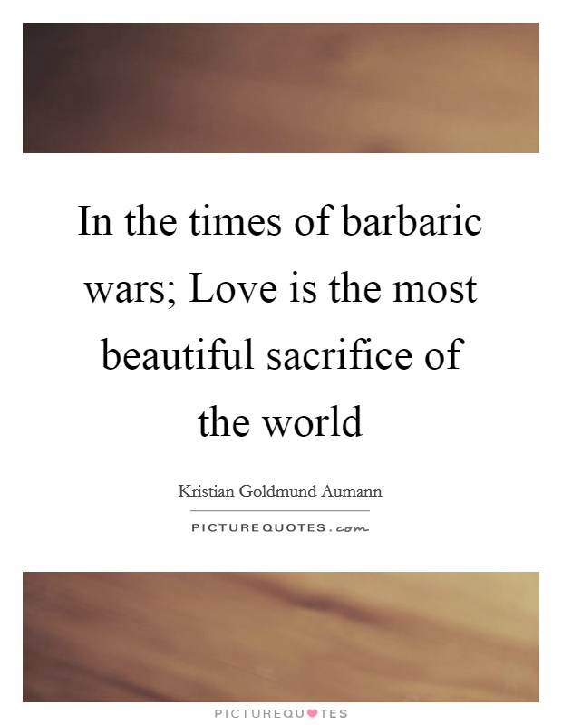 In the times of barbaric wars; Love is the most beautiful sacrifice of the world Picture Quote #1
