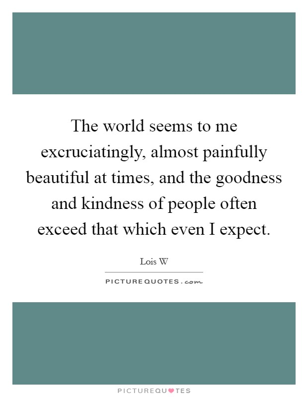 The world seems to me excruciatingly, almost painfully beautiful at times, and the goodness and kindness of people often exceed that which even I expect Picture Quote #1
