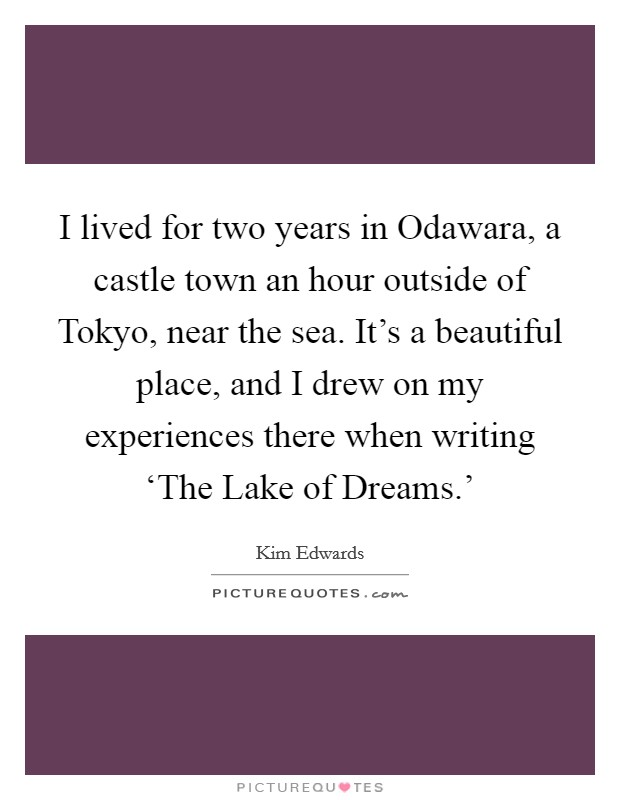 I lived for two years in Odawara, a castle town an hour outside of Tokyo, near the sea. It's a beautiful place, and I drew on my experiences there when writing 'The Lake of Dreams.' Picture Quote #1