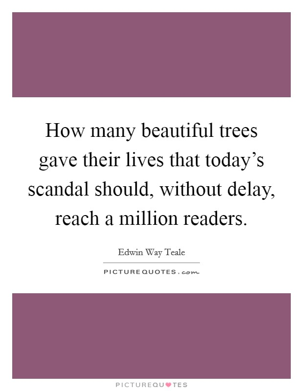 How many beautiful trees gave their lives that today's scandal should, without delay, reach a million readers Picture Quote #1