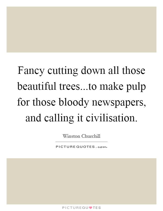 Fancy cutting down all those beautiful trees...to make pulp for those bloody newspapers, and calling it civilisation Picture Quote #1