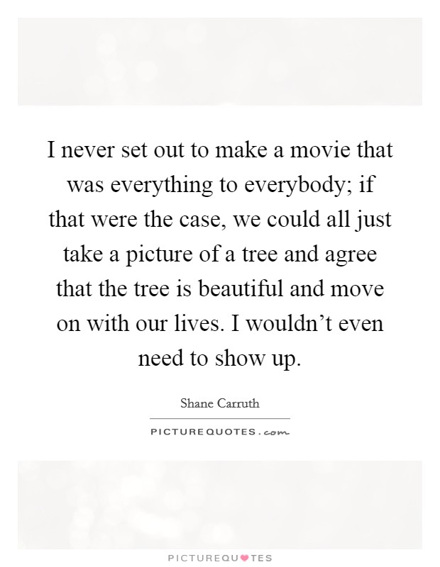 I never set out to make a movie that was everything to everybody; if that were the case, we could all just take a picture of a tree and agree that the tree is beautiful and move on with our lives. I wouldn't even need to show up Picture Quote #1