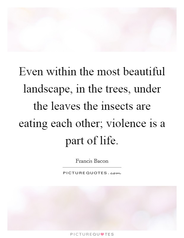 Even within the most beautiful landscape, in the trees, under the leaves the insects are eating each other; violence is a part of life Picture Quote #1