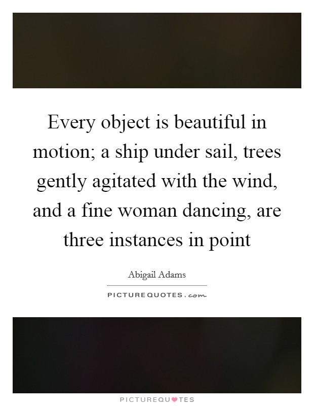 Every object is beautiful in motion; a ship under sail, trees gently agitated with the wind, and a fine woman dancing, are three instances in point Picture Quote #1