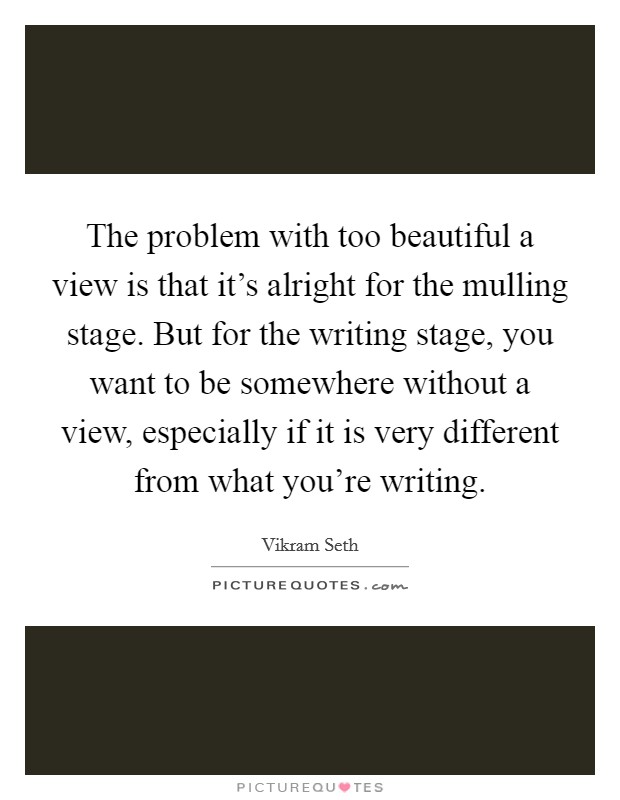 The problem with too beautiful a view is that it's alright for the mulling stage. But for the writing stage, you want to be somewhere without a view, especially if it is very different from what you're writing Picture Quote #1