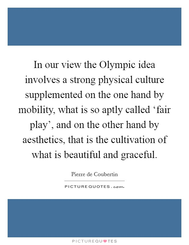 In our view the Olympic idea involves a strong physical culture supplemented on the one hand by mobility, what is so aptly called 'fair play', and on the other hand by aesthetics, that is the cultivation of what is beautiful and graceful Picture Quote #1