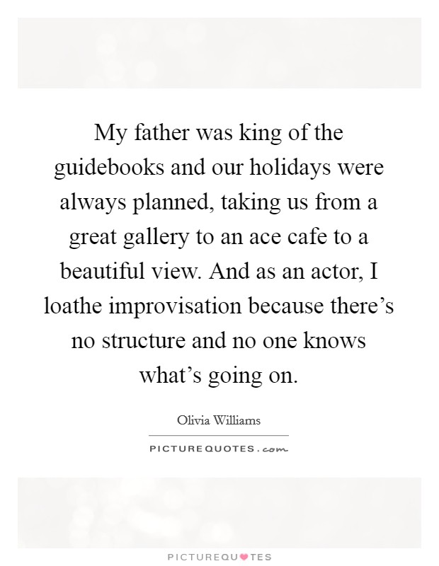 My father was king of the guidebooks and our holidays were always planned, taking us from a great gallery to an ace cafe to a beautiful view. And as an actor, I loathe improvisation because there's no structure and no one knows what's going on Picture Quote #1