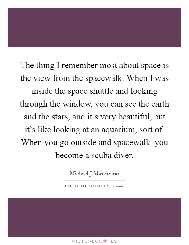The thing I remember most about space is the view from the spacewalk. When I was inside the space shuttle and looking through the window, you can see the earth and the stars, and it's very beautiful, but it's like looking at an aquarium, sort of. When you go outside and spacewalk, you become a scuba diver Picture Quote #1