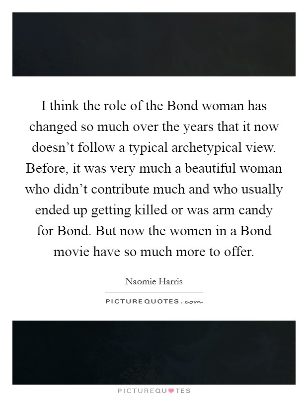 I think the role of the Bond woman has changed so much over the years that it now doesn't follow a typical archetypical view. Before, it was very much a beautiful woman who didn't contribute much and who usually ended up getting killed or was arm candy for Bond. But now the women in a Bond movie have so much more to offer Picture Quote #1