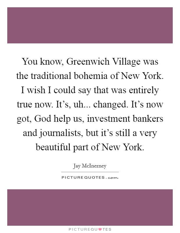 You know, Greenwich Village was the traditional bohemia of New York. I wish I could say that was entirely true now. It's, uh... changed. It's now got, God help us, investment bankers and journalists, but it's still a very beautiful part of New York. Picture Quote #1