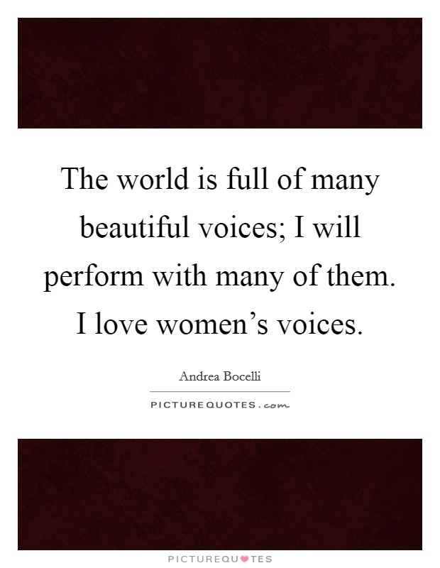 The world is full of many beautiful voices; I will perform with many of them. I love women's voices Picture Quote #1