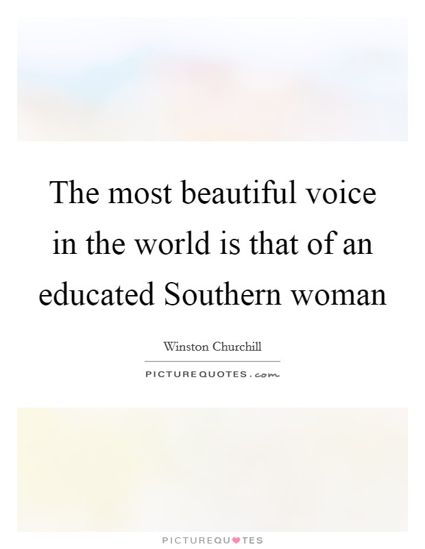 The most beautiful voice in the world is that of an educated Southern woman Picture Quote #1