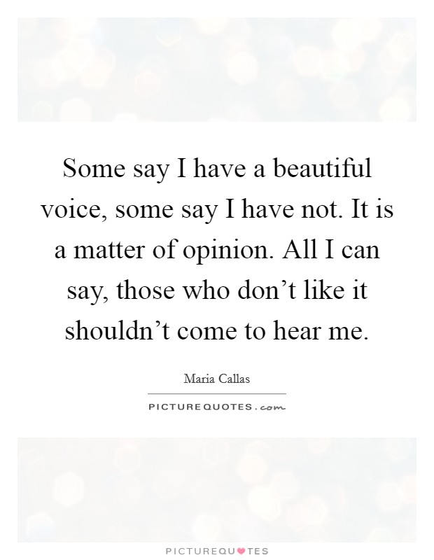 Some say I have a beautiful voice, some say I have not. It is a matter of opinion. All I can say, those who don't like it shouldn't come to hear me Picture Quote #1