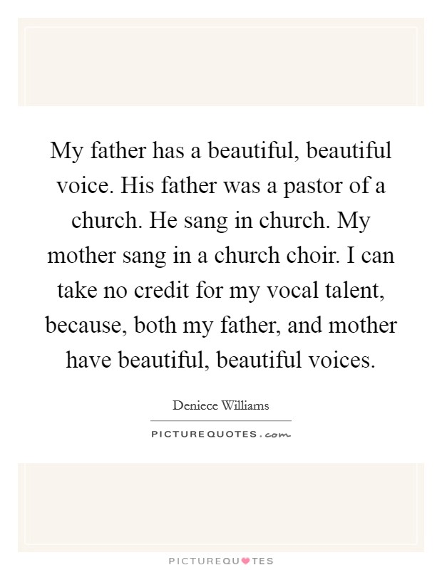 My father has a beautiful, beautiful voice. His father was a pastor of a church. He sang in church. My mother sang in a church choir. I can take no credit for my vocal talent, because, both my father, and mother have beautiful, beautiful voices Picture Quote #1