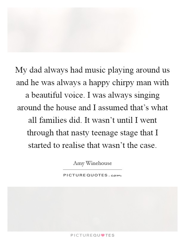 My dad always had music playing around us and he was always a happy chirpy man with a beautiful voice. I was always singing around the house and I assumed that's what all families did. It wasn't until I went through that nasty teenage stage that I started to realise that wasn't the case Picture Quote #1