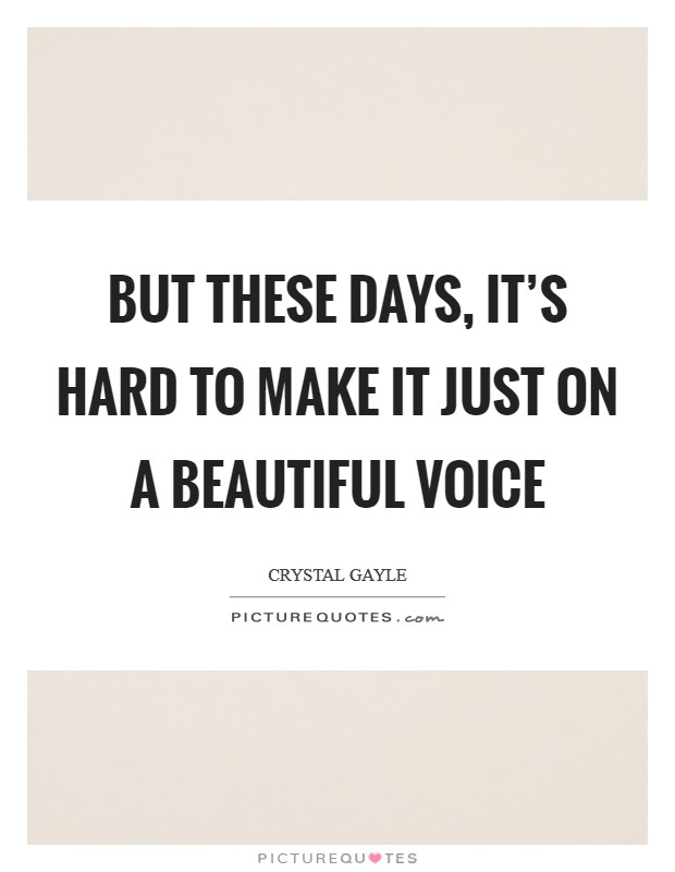 But these days, it's hard to make it just on a beautiful voice Picture Quote #1