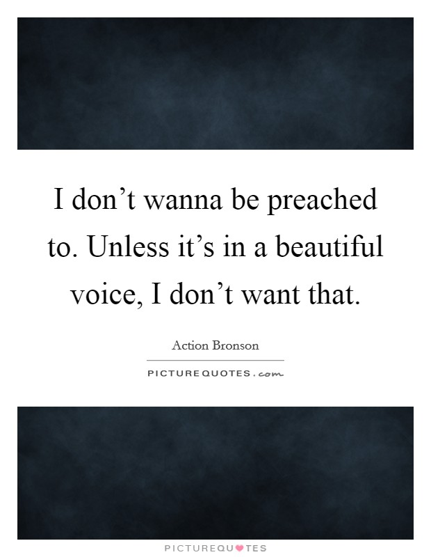 I don't wanna be preached to. Unless it's in a beautiful voice, I don't want that Picture Quote #1