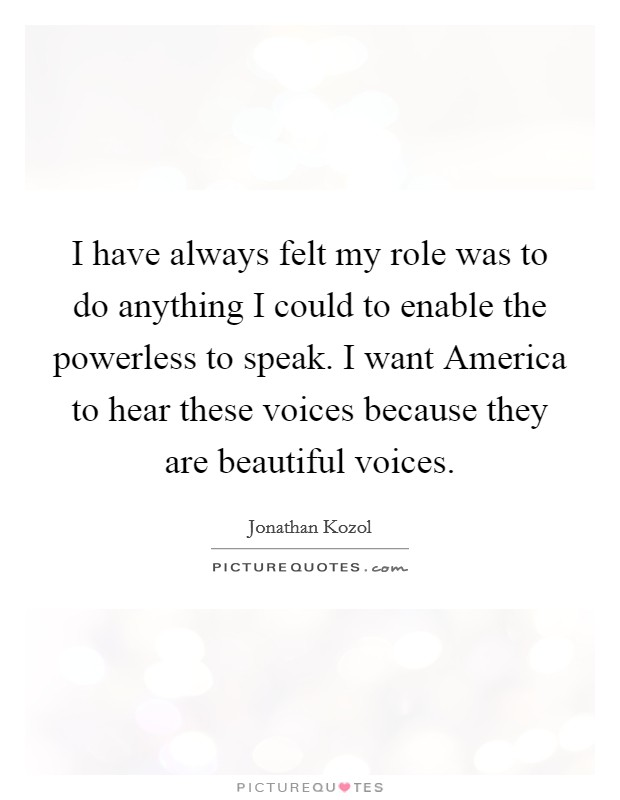 I have always felt my role was to do anything I could to enable the powerless to speak. I want America to hear these voices because they are beautiful voices Picture Quote #1
