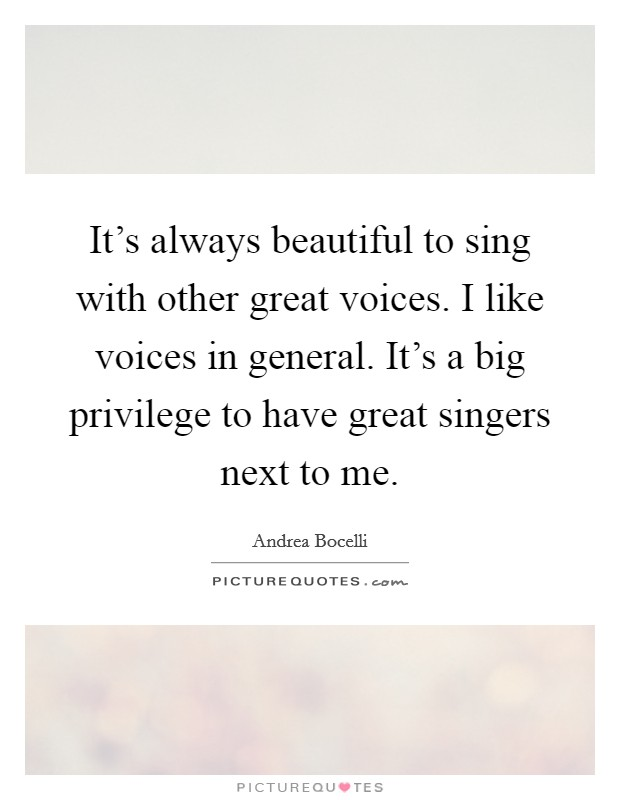 It's always beautiful to sing with other great voices. I like voices in general. It's a big privilege to have great singers next to me Picture Quote #1