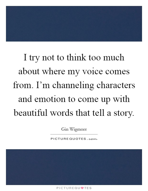 I try not to think too much about where my voice comes from. I'm channeling characters and emotion to come up with beautiful words that tell a story Picture Quote #1