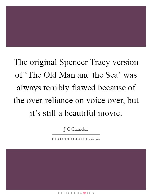 The original Spencer Tracy version of 'The Old Man and the Sea' was always terribly flawed because of the over-reliance on voice over, but it's still a beautiful movie Picture Quote #1