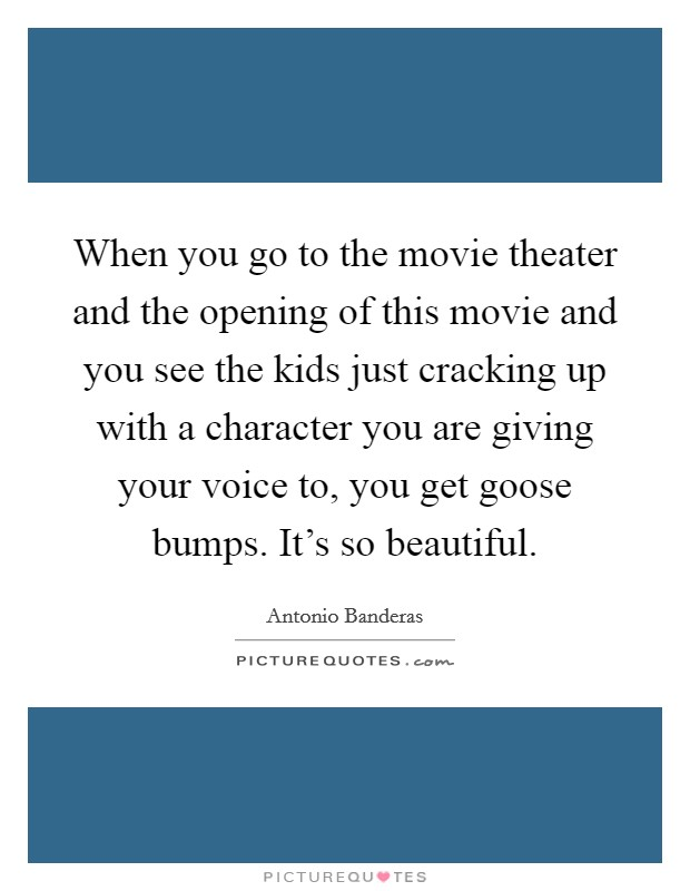 When you go to the movie theater and the opening of this movie and you see the kids just cracking up with a character you are giving your voice to, you get goose bumps. It's so beautiful Picture Quote #1