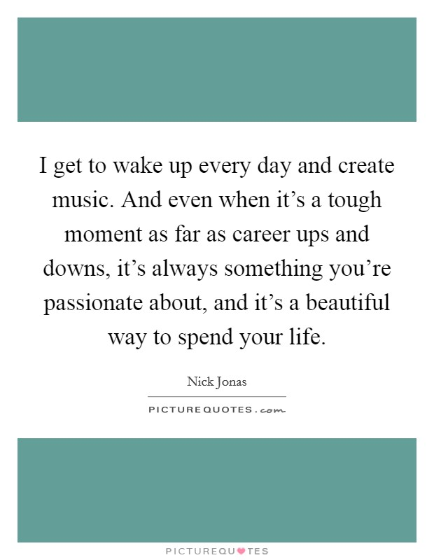 I get to wake up every day and create music. And even when it's a tough moment as far as career ups and downs, it's always something you're passionate about, and it's a beautiful way to spend your life Picture Quote #1