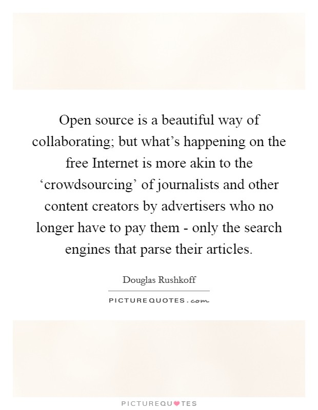 Open source is a beautiful way of collaborating; but what's happening on the free Internet is more akin to the 'crowdsourcing' of journalists and other content creators by advertisers who no longer have to pay them - only the search engines that parse their articles Picture Quote #1