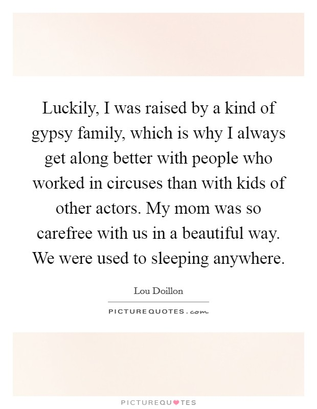 Luckily, I was raised by a kind of gypsy family, which is why I always get along better with people who worked in circuses than with kids of other actors. My mom was so carefree with us in a beautiful way. We were used to sleeping anywhere Picture Quote #1