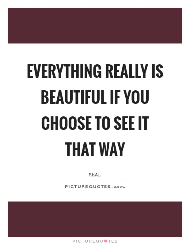 Everything really is beautiful if you choose to see it that way Picture Quote #1